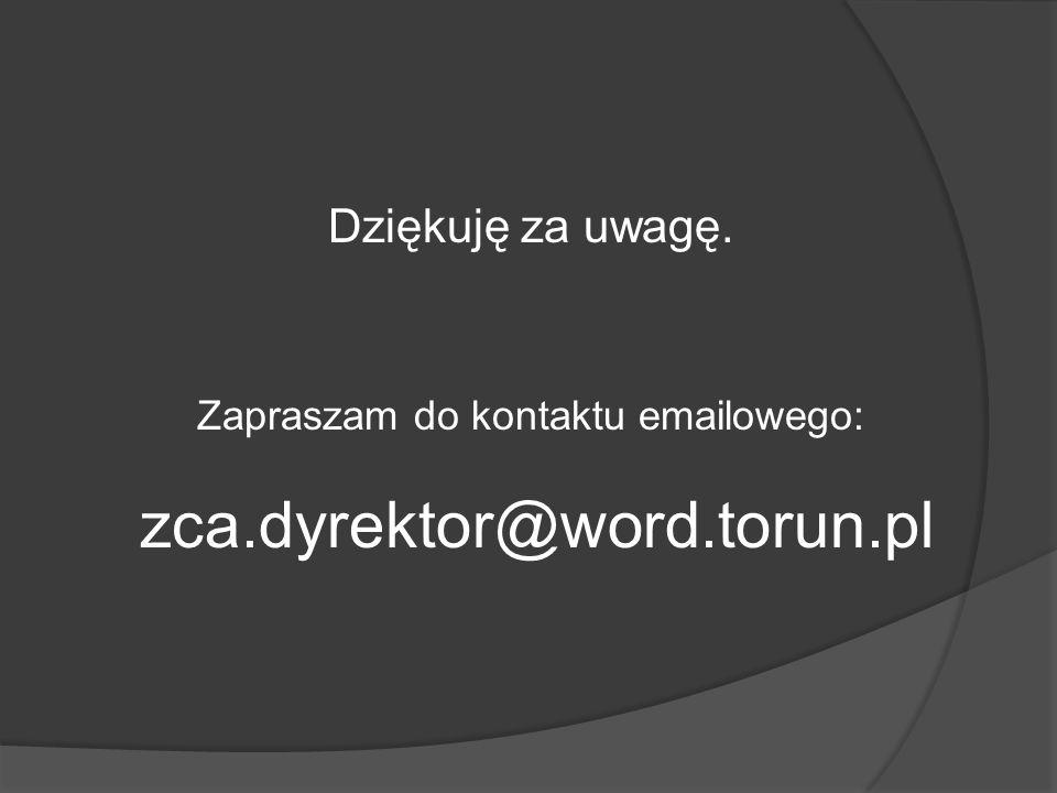 Dziękuję za uwagę. Zapraszam do kontaktu emailowego: zca.dyrektor@word.torun.pl