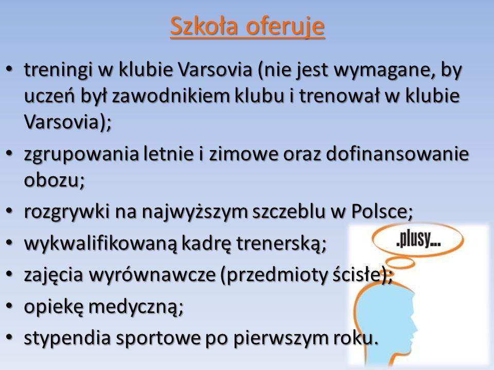 Szkoła oferuje treningi w klubie Varsovia (nie jest wymagane, by uczeń był zawodnikiem klubu i trenował w klubie Varsovia); treningi w klubie Varsovia (nie jest wymagane, by uczeń był zawodnikiem klubu i trenował w klubie Varsovia); zgrupowania letnie i zimowe oraz dofinansowanie obozu; zgrupowania letnie i zimowe oraz dofinansowanie obozu; rozgrywki na najwyższym szczeblu w Polsce; rozgrywki na najwyższym szczeblu w Polsce; wykwalifikowaną kadrę trenerską; wykwalifikowaną kadrę trenerską; zajęcia wyrównawcze (przedmioty ścisłe); zajęcia wyrównawcze (przedmioty ścisłe); opiekę medyczną; opiekę medyczną; stypendia sportowe po pierwszym roku.