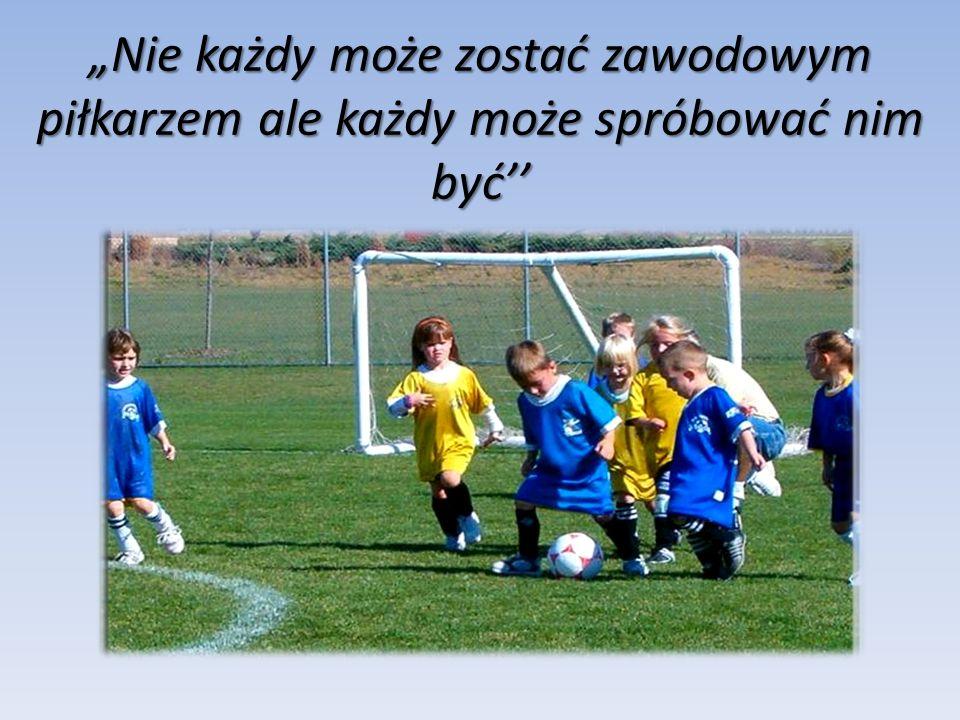 """""""Nie każdy może zostać zawodowym piłkarzem ale każdy może spróbować nim być''"""