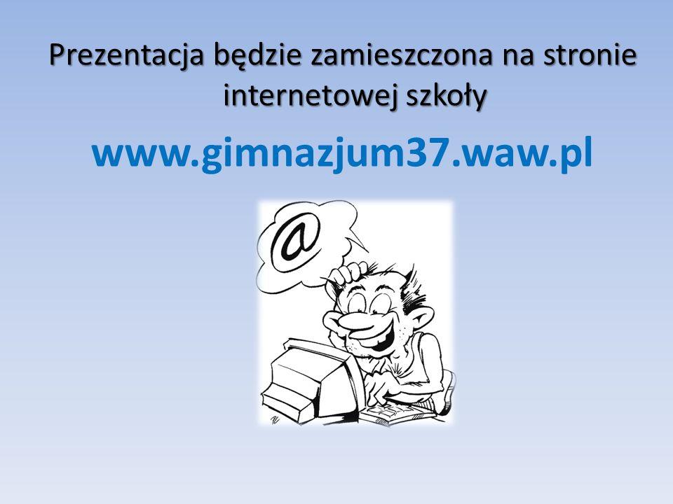 Prezentacja będzie zamieszczona na stronie internetowej szkoły www.gimnazjum37.waw.pl