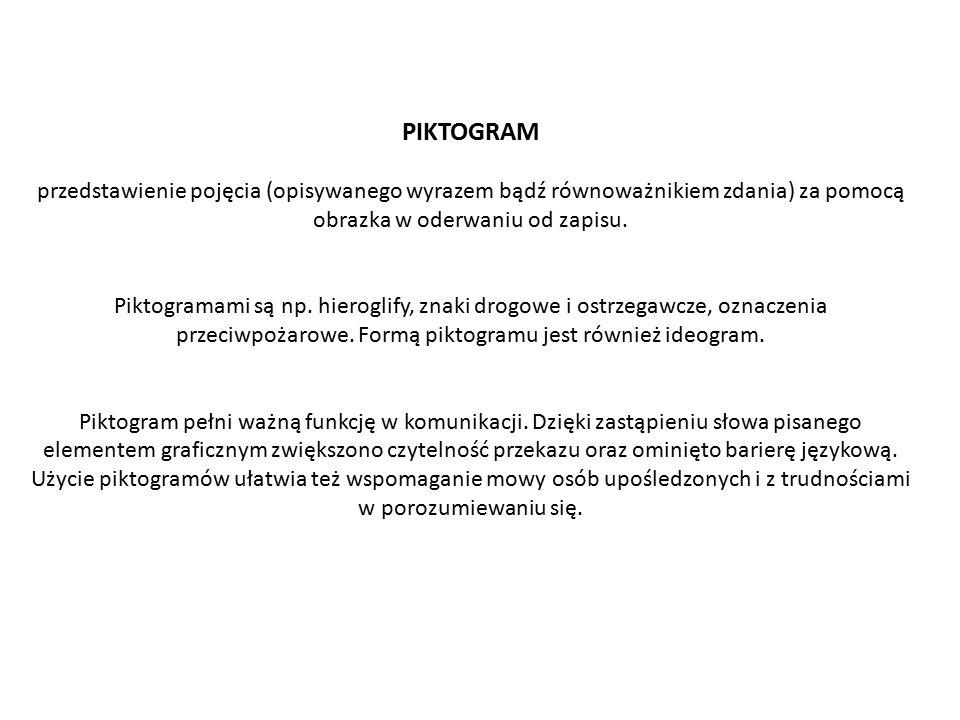 PIKTOGRAM przedstawienie pojęcia (opisywanego wyrazem bądź równoważnikiem zdania) za pomocą obrazka w oderwaniu od zapisu.