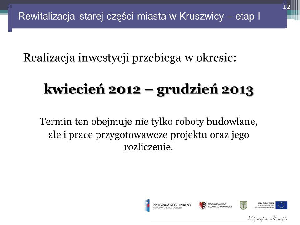 Rewitalizacja starej części miasta w Kruszwicy – etap I Realizacja inwestycji przebiega w okresie: kwiecień 2012 – grudzień 2013 Termin ten obejmuje nie tylko roboty budowlane, ale i prace przygotowawcze projektu oraz jego rozliczenie.