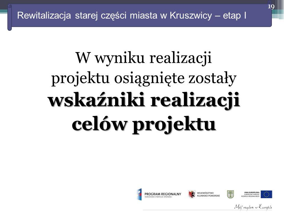 Rewitalizacja starej części miasta w Kruszwicy – etap I W wyniku realizacji projektu osiągnięte zostały wskaźniki realizacji celów projektu 19