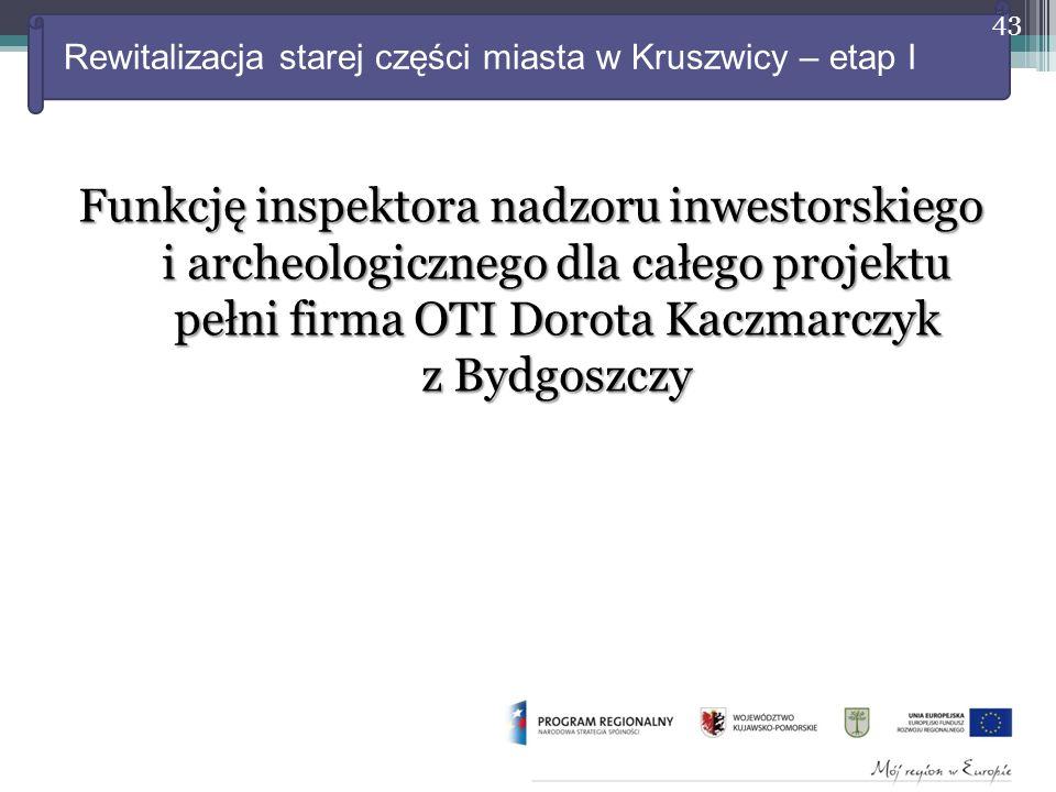 Rewitalizacja starej części miasta w Kruszwicy – etap I Funkcję inspektora nadzoru inwestorskiego i archeologicznego dla całego projektu pełni firma OTI Dorota Kaczmarczyk z Bydgoszczy 43