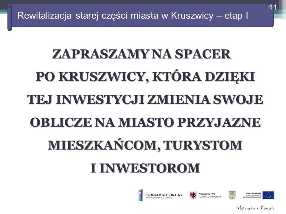 Rewitalizacja starej części miasta w Kruszwicy – etap I ZAPRASZAMY NA SPACER PO KRUSZWICY, KTÓRA DZIĘKI TEJ INWESTYCJI ZMIENIA SWOJE OBLICZE NA MIASTO PRZYJAZNE MIESZKAŃCOM, TURYSTOM I INWESTOROM 44