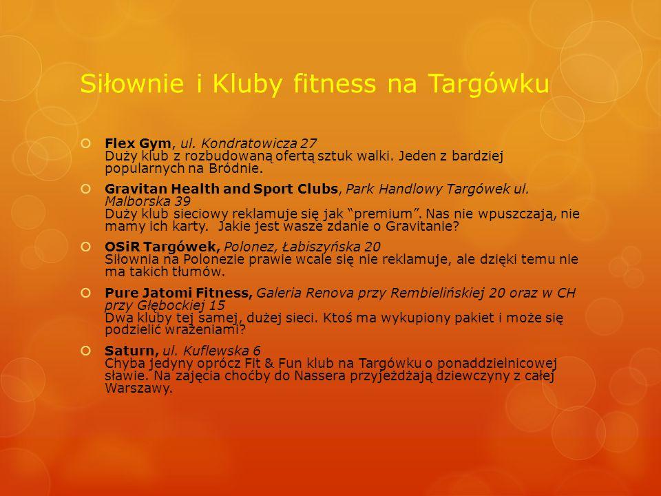 Siłownie i Kluby fitness na Targówku  Flex Gym, ul. Kondratowicza 27 Duży klub z rozbudowaną ofertą sztuk walki. Jeden z bardziej popularnych na Bród