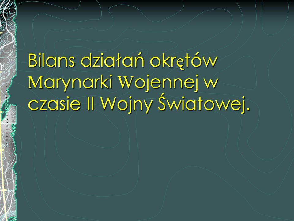 Bilans działań okr ę tów M arynarki W ojennej w czasie II Wojny Światowej.
