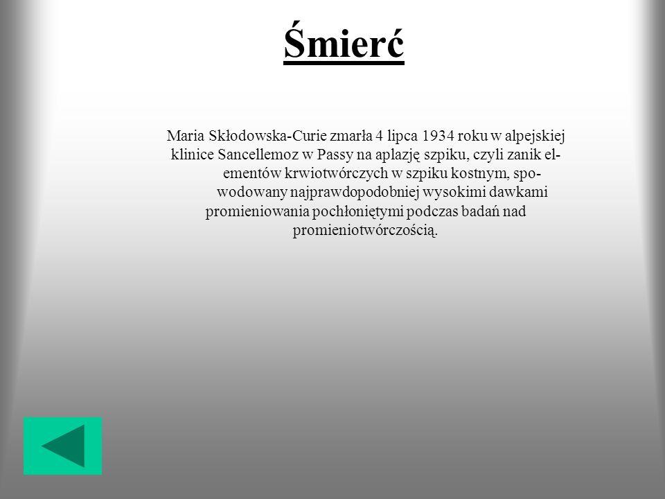 Śmierć Maria Skłodowska-Curie zmarła 4 lipca 1934 roku w alpejskiej klinice Sancellemoz w Passy na aplazję szpiku, czyli zanik el- ementów krwiotwórczych w szpiku kostnym, spo- wodowany najprawdopodobniej wysokimi dawkami promieniowania pochłoniętymi podczas badań nad promieniotwórczością.