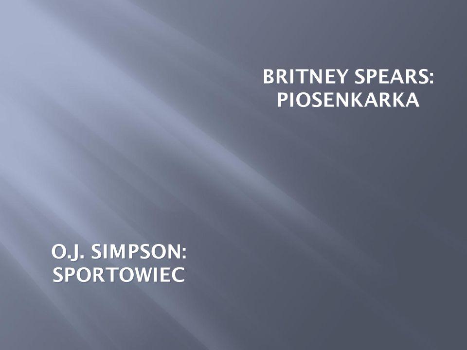 O.J. SIMPSON: SPORTOWIEC BRITNEY SPEARS: PIOSENKARKA