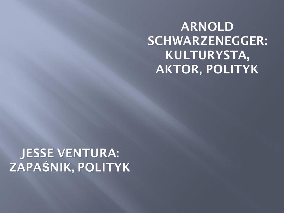 JESSE VENTURA: ZAPA Ś NIK, POLITYK ARNOLD SCHWARZENEGGER: KULTURYSTA, AKTOR, POLITYK
