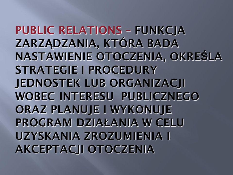 PUBLIC RELATIONS – FUNKCJA ZARZ Ą DZANIA, KTÓRA BADA NASTAWIENIE OTOCZENIA, OKRE Ś LA STRATEGIE I PROCEDURY JEDNOSTEK LUB ORGANIZACJI WOBEC INTERESU PUBLICZNEGO ORAZ PLANUJE I WYKONUJE PROGRAM DZIA Ł ANIA W CELU UZYSKANIA ZROZUMIENIA I AKCEPTACJI OTOCZENIA