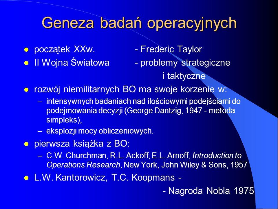 Geneza badań operacyjnych l początek XXw.- Frederic Taylor l II Wojna Światowa- problemy strategiczne i taktyczne l rozwój niemilitarnych BO ma swoje korzenie w: –intensywnych badaniach nad ilościowymi podejściami do podejmowania decyzji (George Dantzig, 1947 - metoda simpleks), –eksplozji mocy obliczeniowych.
