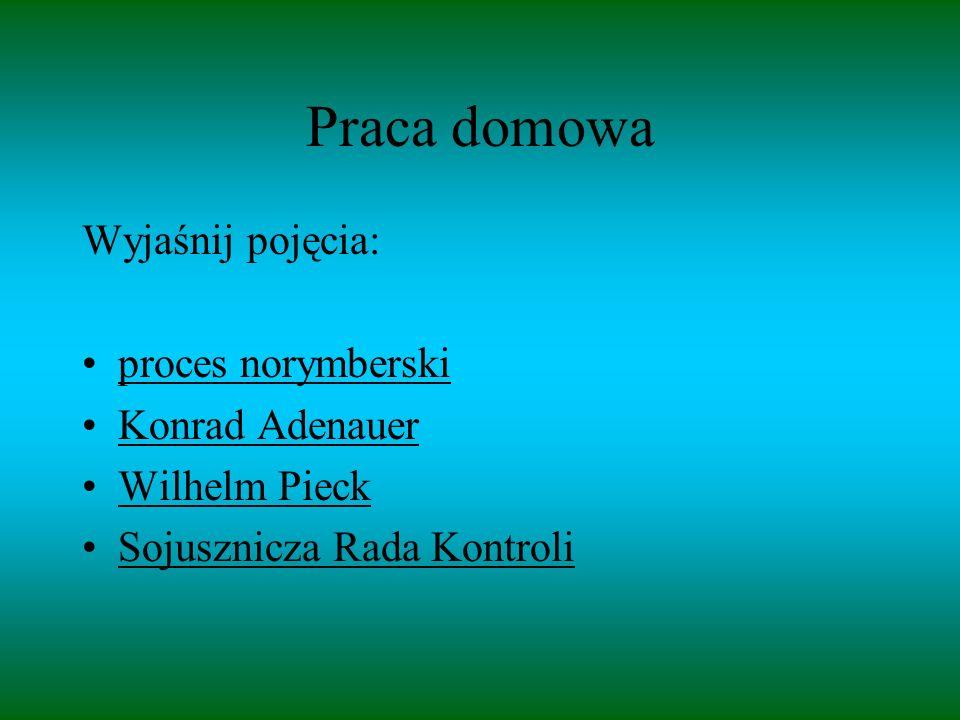 Praca domowa Wyjaśnij pojęcia: proces norymberski Konrad Adenauer Wilhelm Pieck Sojusznicza Rada Kontroli