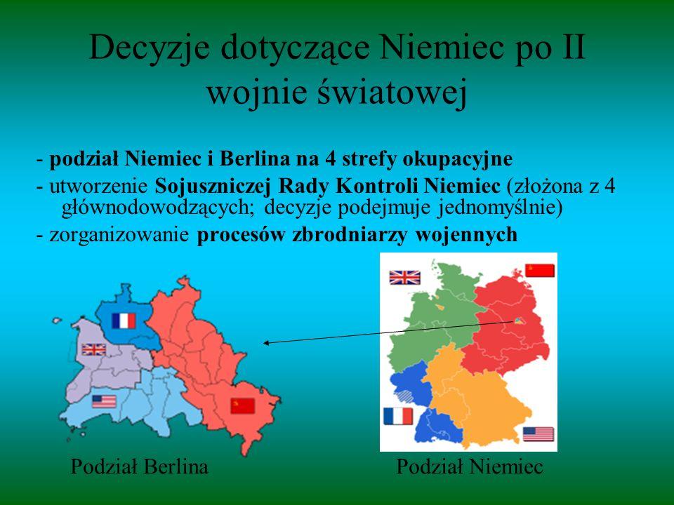 Decyzje dotyczące Niemiec po II wojnie światowej - podział Niemiec i Berlina na 4 strefy okupacyjne - utworzenie Sojuszniczej Rady Kontroli Niemiec (złożona z 4 głównodowodzących; decyzje podejmuje jednomyślnie) - zorganizowanie procesów zbrodniarzy wojennych Podział Berlina Podział Niemiec