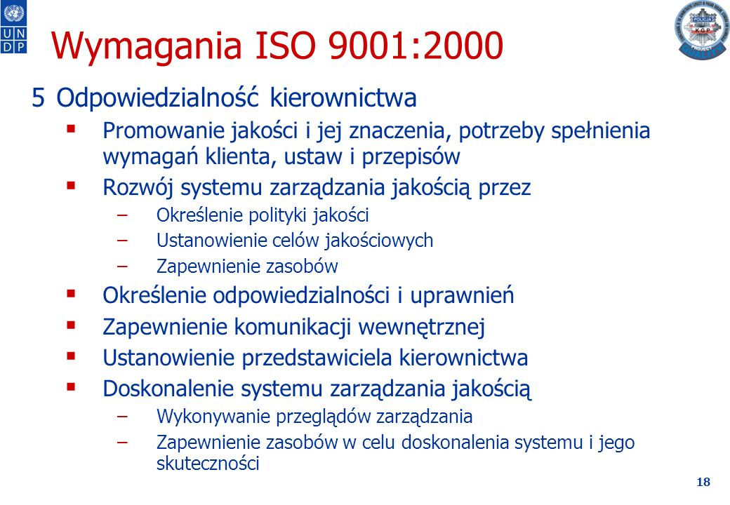 18 Wymagania ISO 9001:2000 5Odpowiedzialność kierownictwa  Promowanie jakości i jej znaczenia, potrzeby spełnienia wymagań klienta, ustaw i przepisów  Rozwój systemu zarządzania jakością przez –Określenie polityki jakości –Ustanowienie celów jakościowych –Zapewnienie zasobów  Określenie odpowiedzialności i uprawnień  Zapewnienie komunikacji wewnętrznej  Ustanowienie przedstawiciela kierownictwa  Doskonalenie systemu zarządzania jakością –Wykonywanie przeglądów zarządzania –Zapewnienie zasobów w celu doskonalenia systemu i jego skuteczności