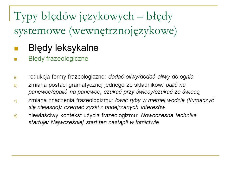 Typy błędów językowych – błędy systemowe (wewnętrznojęzykowe) Błędy leksykalne Błędy frazeologiczne a) redukcja formy frazeologiczne: dodać oliwy/dodać oliwy do ognia b) zmiana postaci gramatycznej jednego ze składników: palić na panewce/spalić na panewce, szukać przy świecy/szukać ze świecą c) zmiana znaczenia frazeologizmu: łowić ryby w mętnej wodzie (tłumaczyć się niejasno)/ czerpać zyski z podejrzanych interesów d) niewłaściwy kontekst użycia frazeologizmu: Nowoczesna technika startuje/ Najwcześniej start ten nastąpił w lotnictwie.