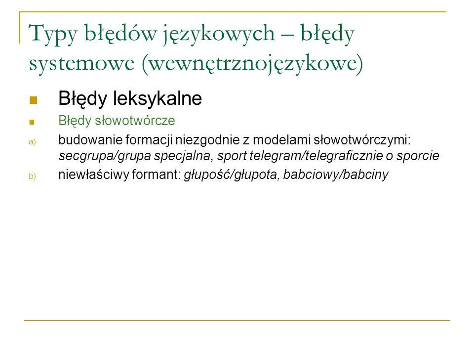 Typy błędów językowych – błędy systemowe (wewnętrznojęzykowe) Błędy leksykalne Błędy słowotwórcze a) budowanie formacji niezgodnie z modelami słowotwórczymi: secgrupa/grupa specjalna, sport telegram/telegraficznie o sporcie b) niewłaściwy formant: głupość/głupota, babciowy/babciny