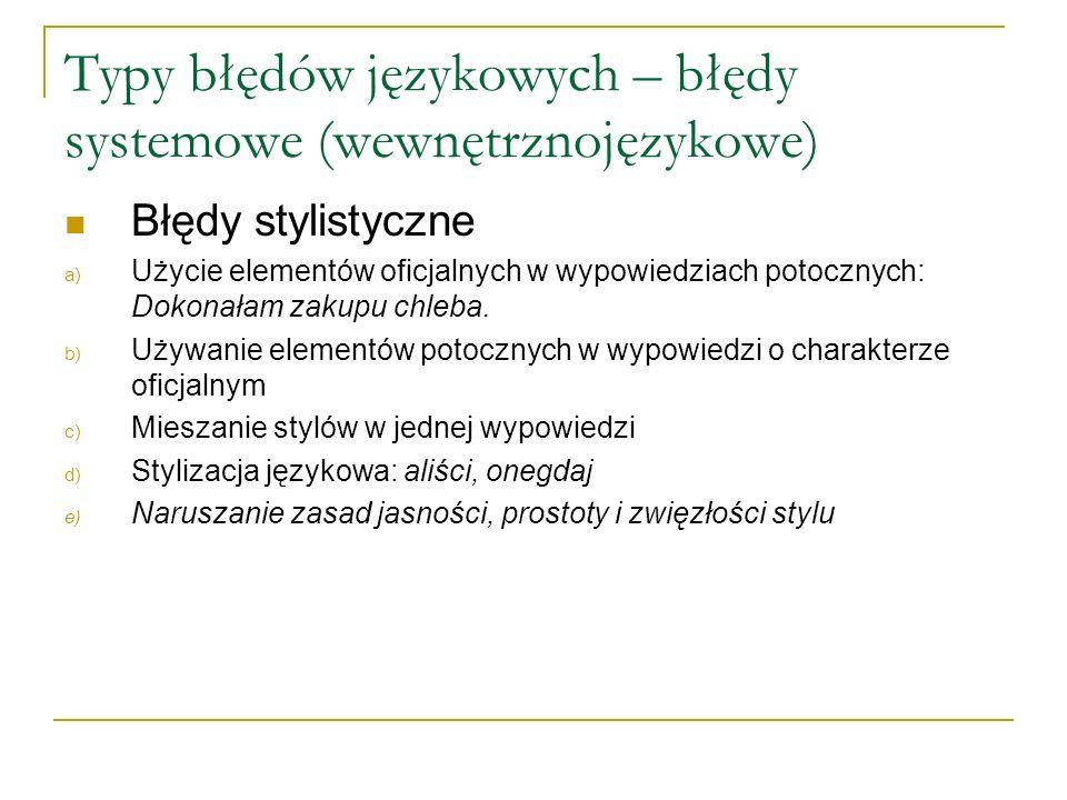 Typy błędów językowych – błędy systemowe (wewnętrznojęzykowe) Błędy stylistyczne a) Użycie elementów oficjalnych w wypowiedziach potocznych: Dokonałam zakupu chleba.