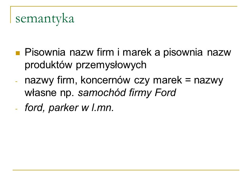 semantyka Pisownia nazw firm i marek a pisownia nazw produktów przemysłowych - nazwy firm, koncernów czy marek = nazwy własne np.