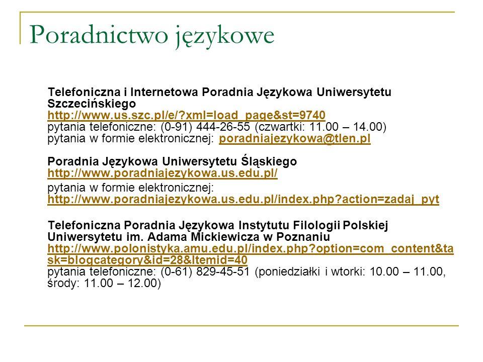 Poradnictwo językowe Telefoniczna i Internetowa Poradnia Językowa Uniwersytetu Szczecińskiego http://www.us.szc.pl/e/?xml=load_page&st=9740 pytania telefoniczne: (0-91) 444-26-55 (czwartki: 11.00 – 14.00) pytania w formie elektronicznej: poradniajezykowa@tlen.pl Poradnia Językowa Uniwersytetu Śląskiego http://www.poradniajezykowa.us.edu.pl/ http://www.us.szc.pl/e/?xml=load_page&st=9740poradniajezykowa@tlen.pl http://www.poradniajezykowa.us.edu.pl/ pytania w formie elektronicznej: http://www.poradniajezykowa.us.edu.pl/index.php?action=zadaj_pyt http://www.poradniajezykowa.us.edu.pl/index.php?action=zadaj_pyt Telefoniczna Poradnia Językowa Instytutu Filologii Polskiej Uniwersytetu im.