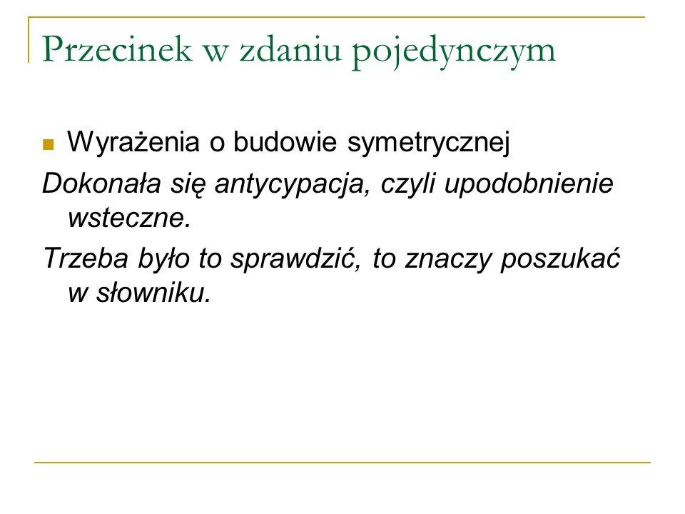 Przecinek w zdaniu pojedynczym Wyrażenia o budowie symetrycznej Dokonała się antycypacja, czyli upodobnienie wsteczne.