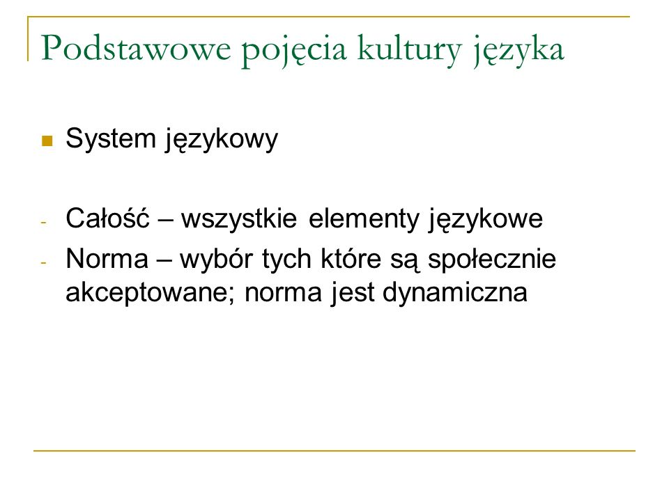 Podstawowe pojęcia kultury języka System językowy - Całość – wszystkie elementy językowe - Norma – wybór tych które są społecznie akceptowane; norma jest dynamiczna