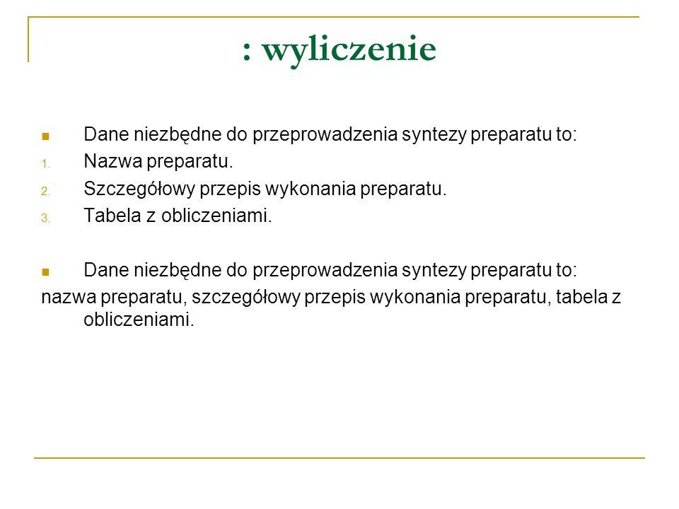 : wyliczenie Dane niezbędne do przeprowadzenia syntezy preparatu to: 1.