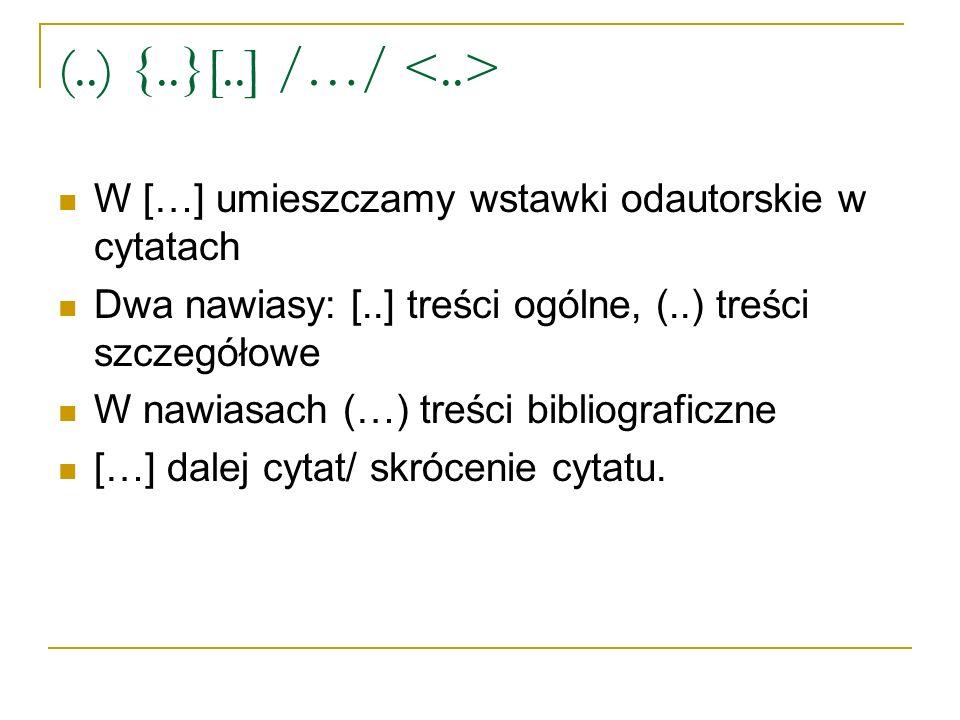 (..) {..}[..] /…/ W […] umieszczamy wstawki odautorskie w cytatach Dwa nawiasy: [..] treści ogólne, (..) treści szczegółowe W nawiasach (…) treści bibliograficzne […] dalej cytat/ skrócenie cytatu.