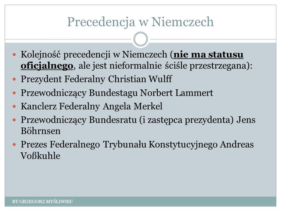 Precedencja w Niemczech Kolejność precedencji w Niemczech (nie ma statusu oficjalnego, ale jest nieformalnie ściśle przestrzegana): Prezydent Federalny Christian Wulff Przewodniczący Bundestagu Norbert Lammert Kanclerz Federalny Angela Merkel Przewodniczący Bundesratu (i zastępca prezydenta) Jens Böhrnsen Prezes Federalnego Trybunału Konstytucyjnego Andreas Voßkuhle BY GRZEGORZ MYŚLIWIEC