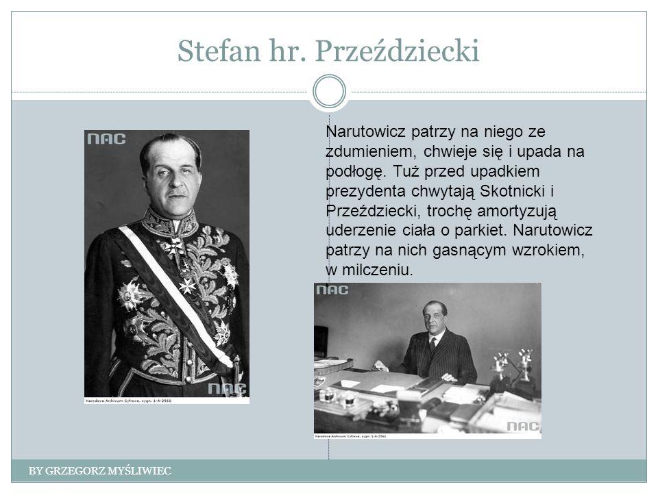 Stefan hr. Przeździecki BY GRZEGORZ MYŚLIWIEC Narutowicz patrzy na niego ze zdumieniem, chwieje się i upada na podłogę. Tuż przed upadkiem prezydenta