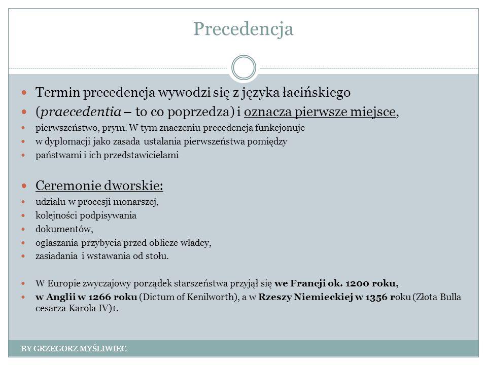 Precedencja Termin precedencja wywodzi się z języka łacińskiego (praecedentia – to co poprzedza) i oznacza pierwsze miejsce, pierwszeństwo, prym. W ty