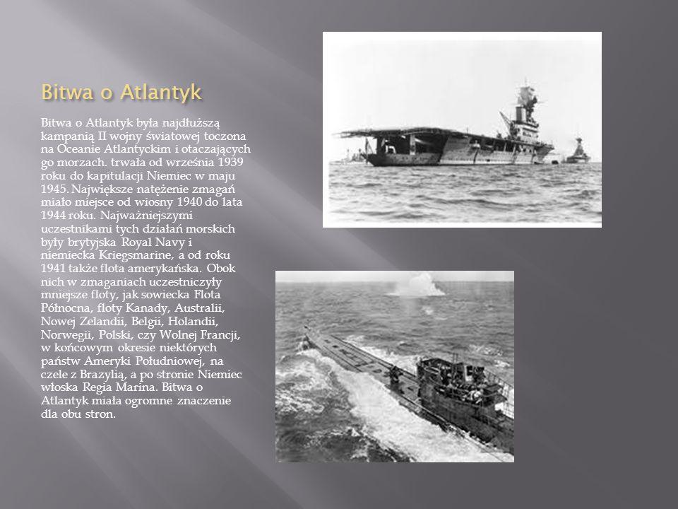 Bitwa o Atlantyk Bitwa o Atlantyk była najdłuższą kampanią II wojny światowej toczona na Oceanie Atlantyckim i otaczających go morzach.