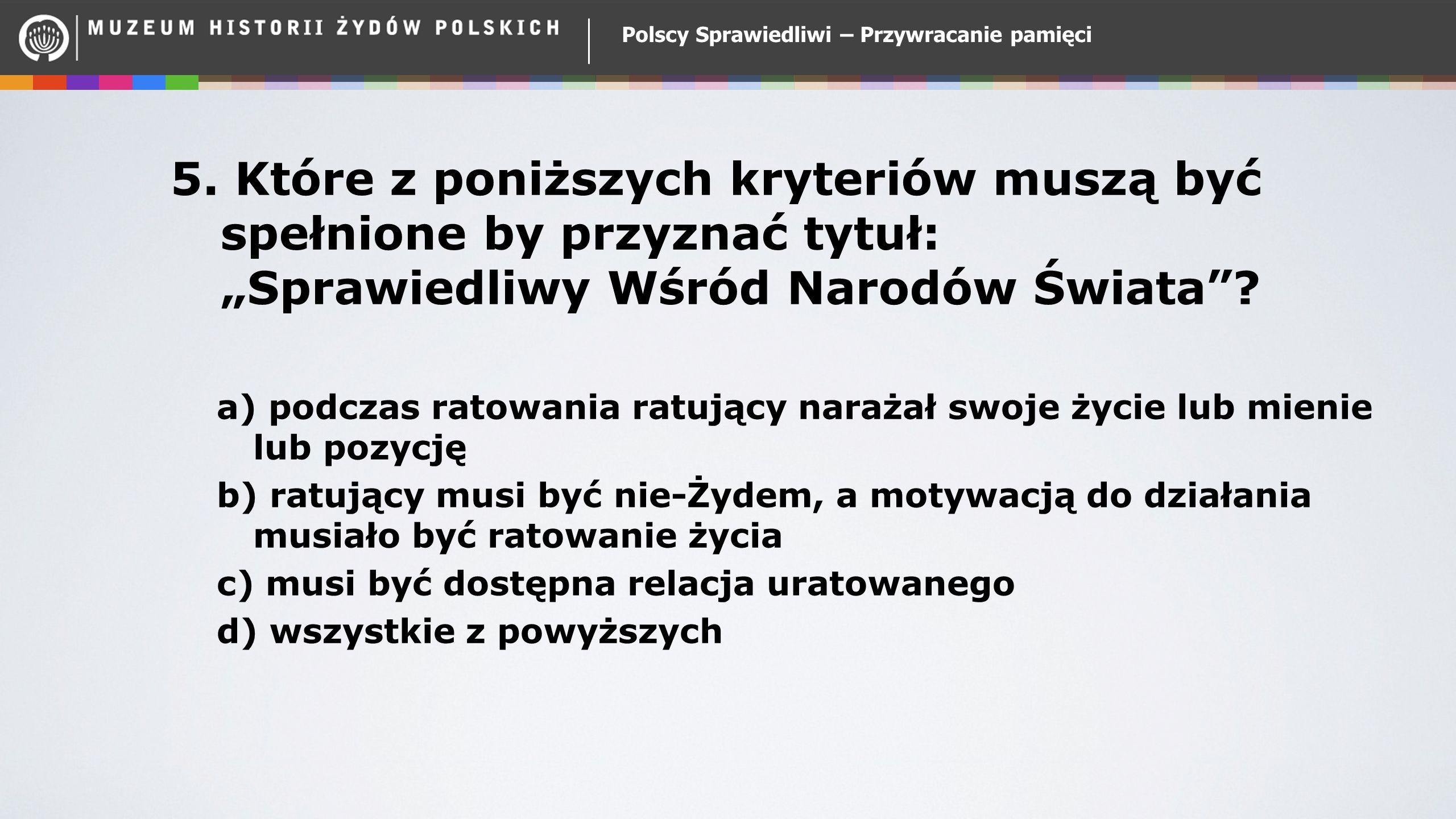 """Polscy Sprawiedliwi – Przywracanie pamięci 5. Które z poniższych kryteriów muszą być spełnione by przyznać tytuł: """"Sprawiedliwy Wśród Narodów Świata""""?"""