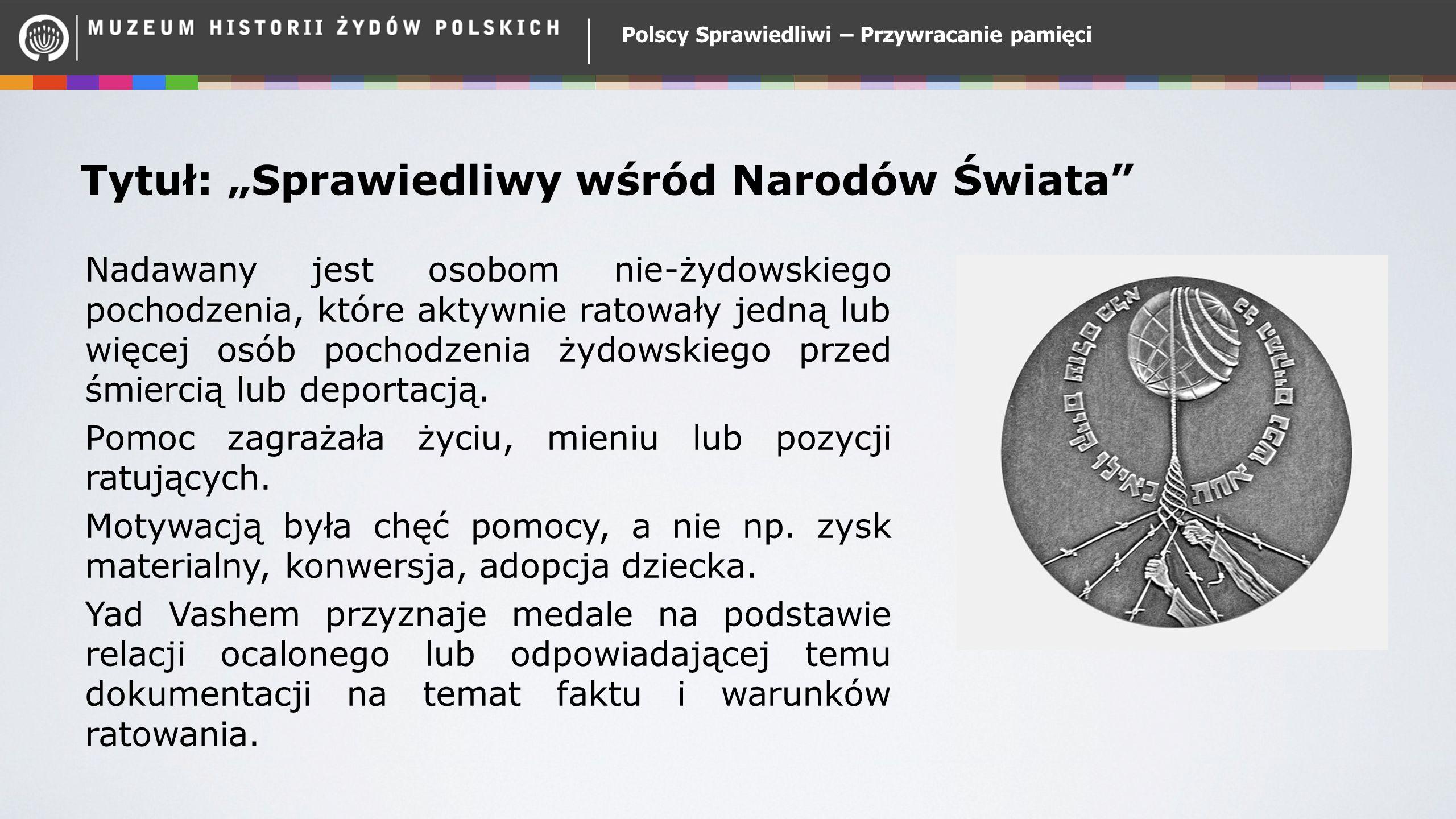 """Polscy Sprawiedliwi – Przywracanie pamięci Tytuł: """"Sprawiedliwy wśród Narodów Świata"""" Nadawany jest osobom nie-żydowskiego pochodzenia, które aktywnie"""