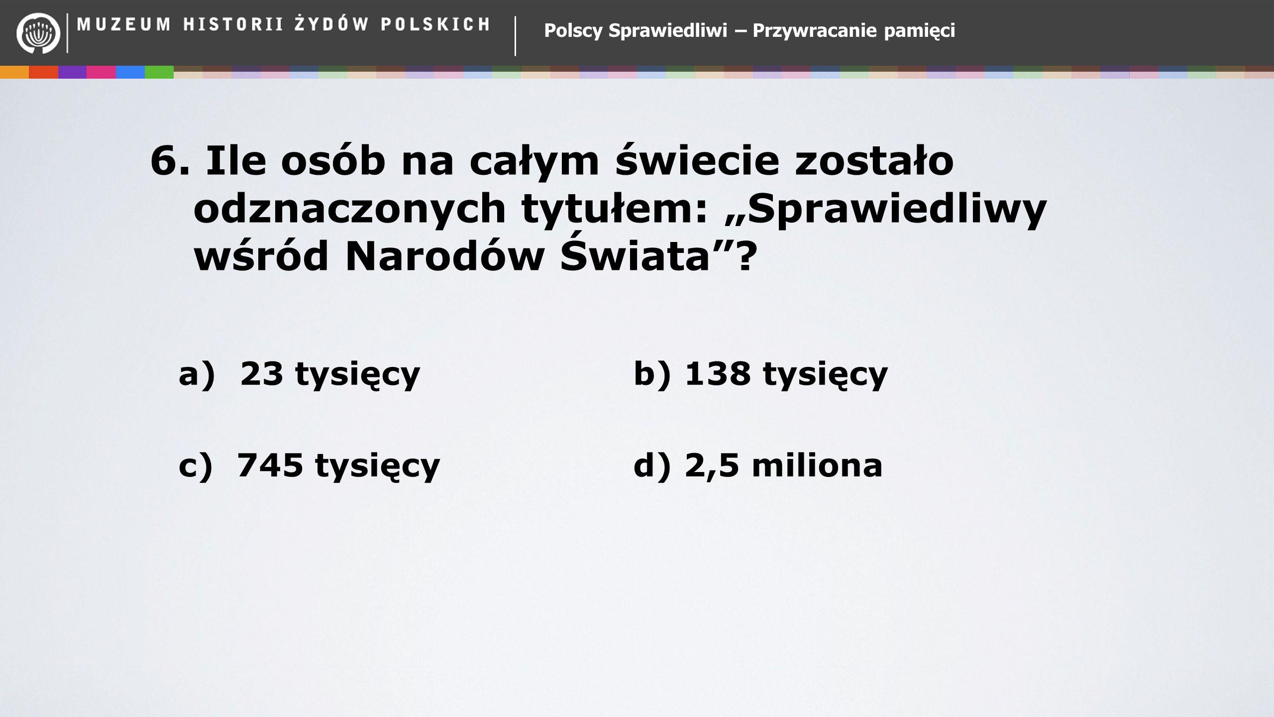 """Polscy Sprawiedliwi – Przywracanie pamięci 6. Ile osób na całym świecie zostało odznaczonych tytułem: """"Sprawiedliwy wśród Narodów Świata""""? a) 23 tysię"""