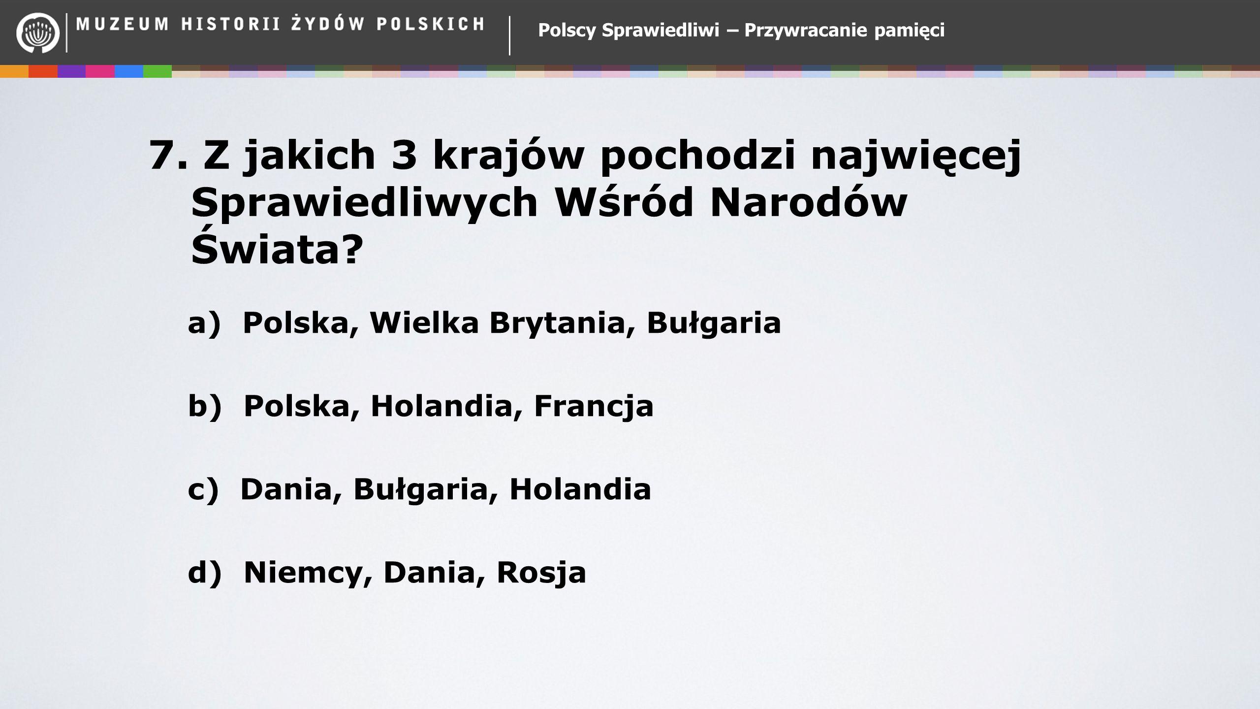 Polscy Sprawiedliwi – Przywracanie pamięci 7. Z jakich 3 krajów pochodzi najwięcej Sprawiedliwych Wśród Narodów Świata? a) Polska, Wielka Brytania, Bu