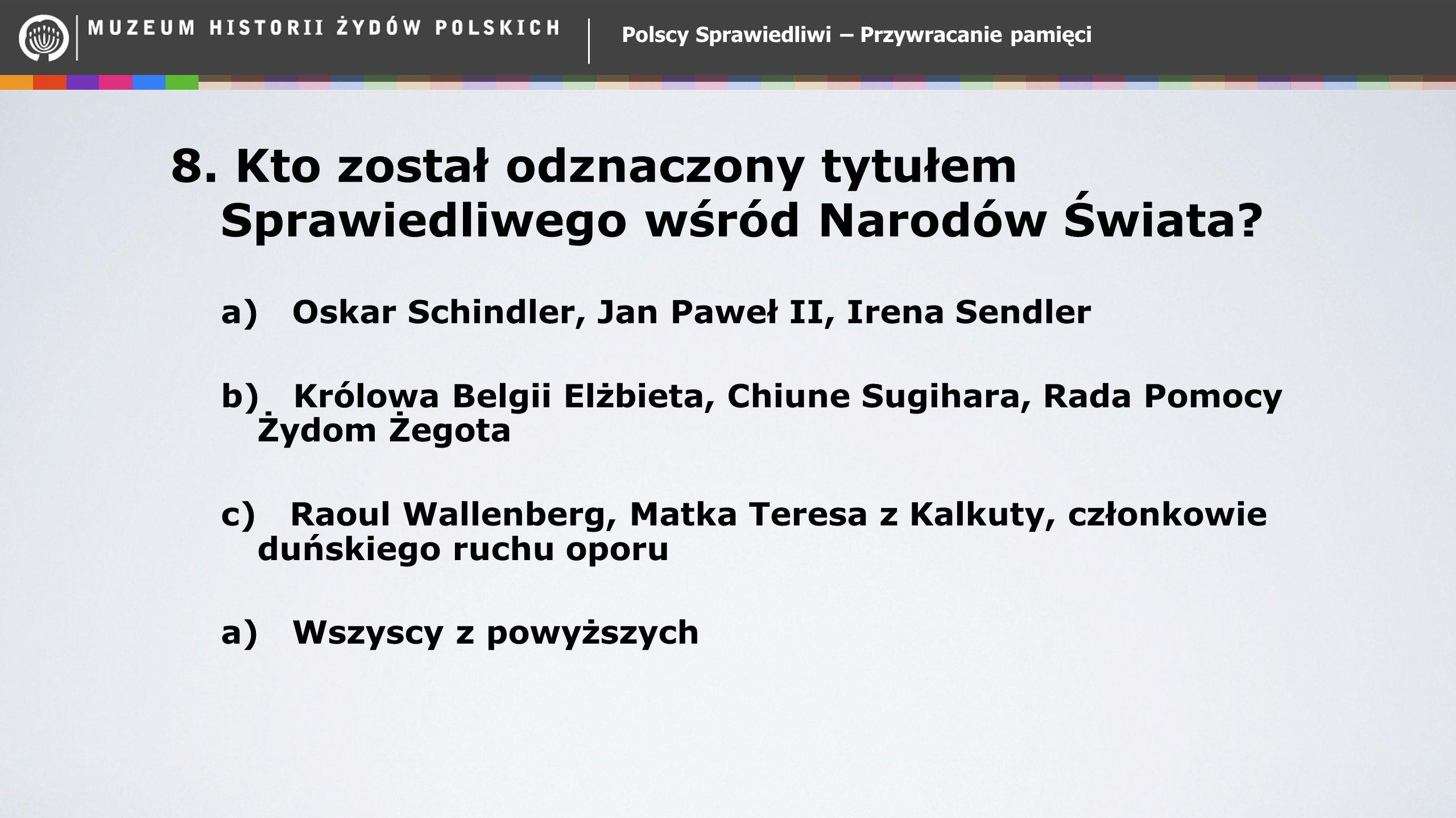 Polscy Sprawiedliwi – Przywracanie pamięci 8. Kto został odznaczony tytułem Sprawiedliwego wśród Narodów Świata? a) Oskar Schindler, Jan Paweł II, Ire