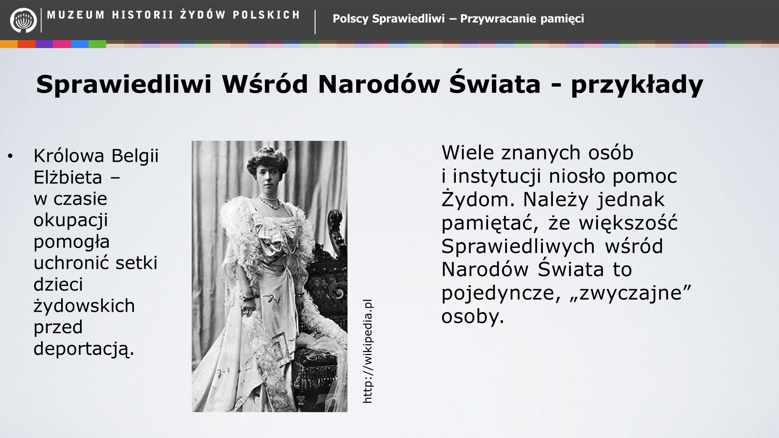 Polscy Sprawiedliwi – Przywracanie pamięci Sprawiedliwi Wśród Narodów Świata - przykłady Królowa Belgii Elżbieta – w czasie okupacji pomogła uchronić setki dzieci żydowskich przed deportacją.