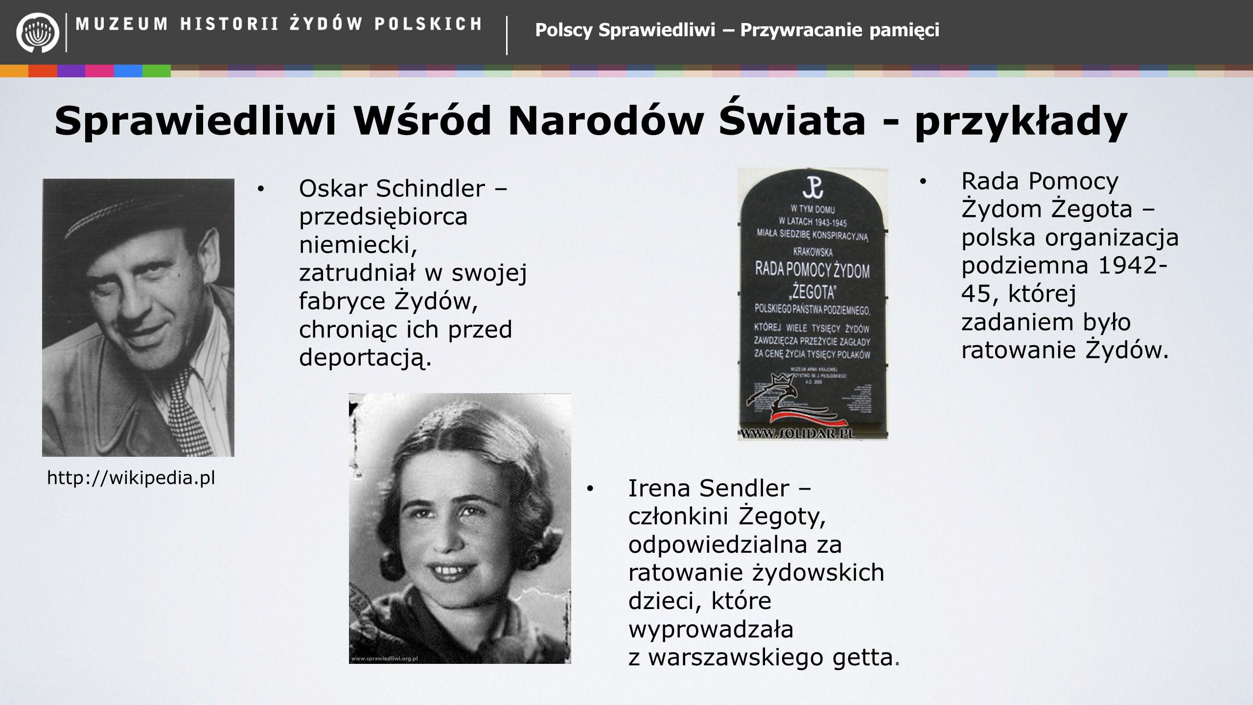Polscy Sprawiedliwi – Przywracanie pamięci Sprawiedliwi Wśród Narodów Świata - przykłady Oskar Schindler – przedsiębiorca niemiecki, zatrudniał w swojej fabryce Żydów, chroniąc ich przed deportacją.