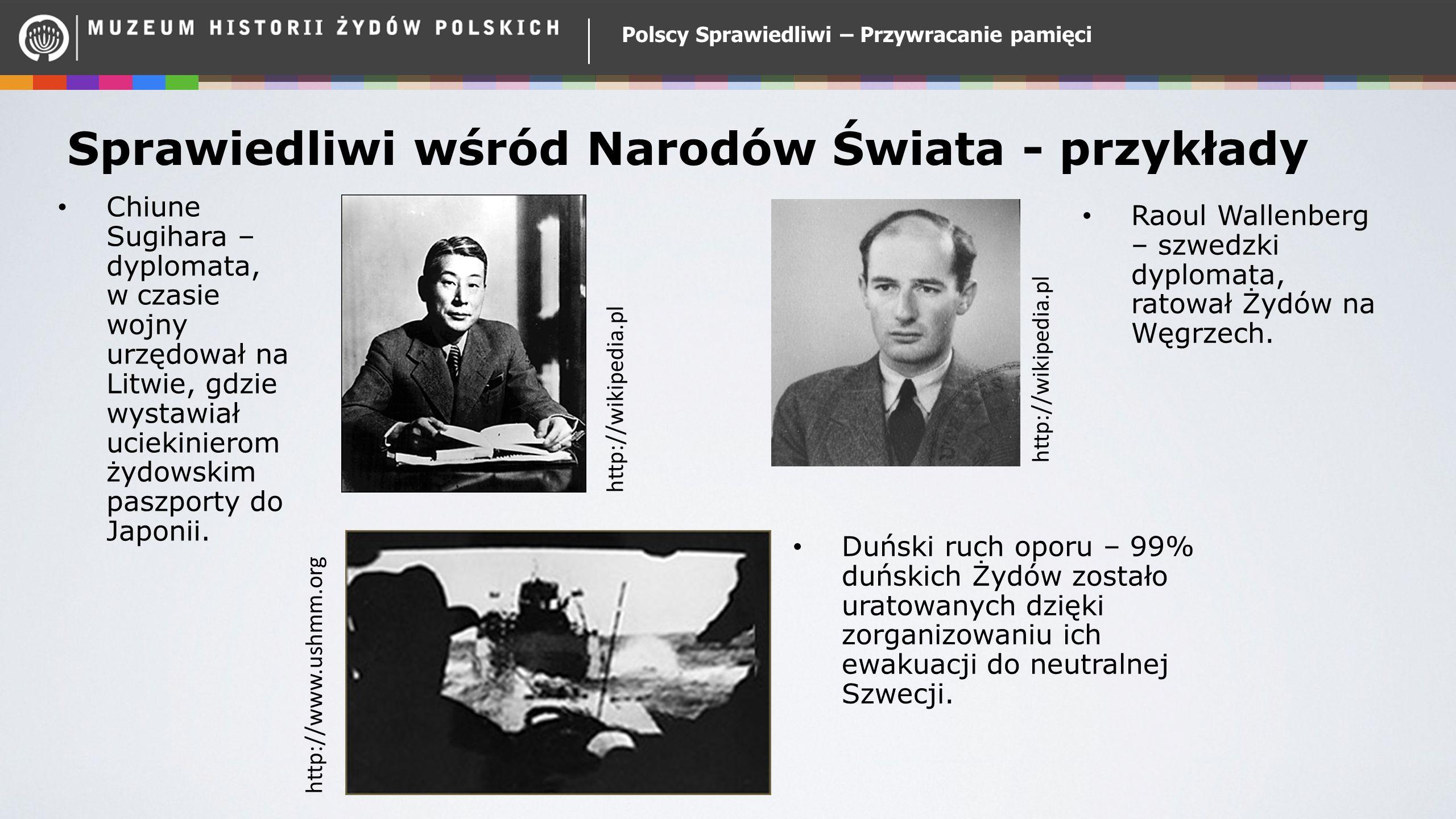 Polscy Sprawiedliwi – Przywracanie pamięci Sprawiedliwi wśród Narodów Świata - przykłady Chiune Sugihara – dyplomata, w czasie wojny urzędował na Litwie, gdzie wystawiał uciekinierom żydowskim paszporty do Japonii.