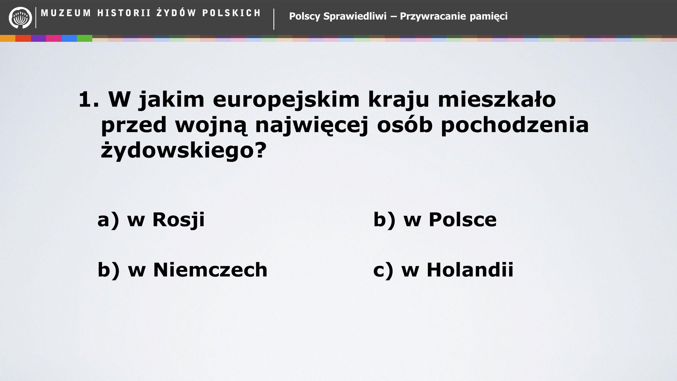 a) w Rosjib) w Polsce b) w Niemczech c) w Holandii 1. W jakim europejskim kraju mieszkało przed wojną najwięcej osób pochodzenia żydowskiego? Polscy S