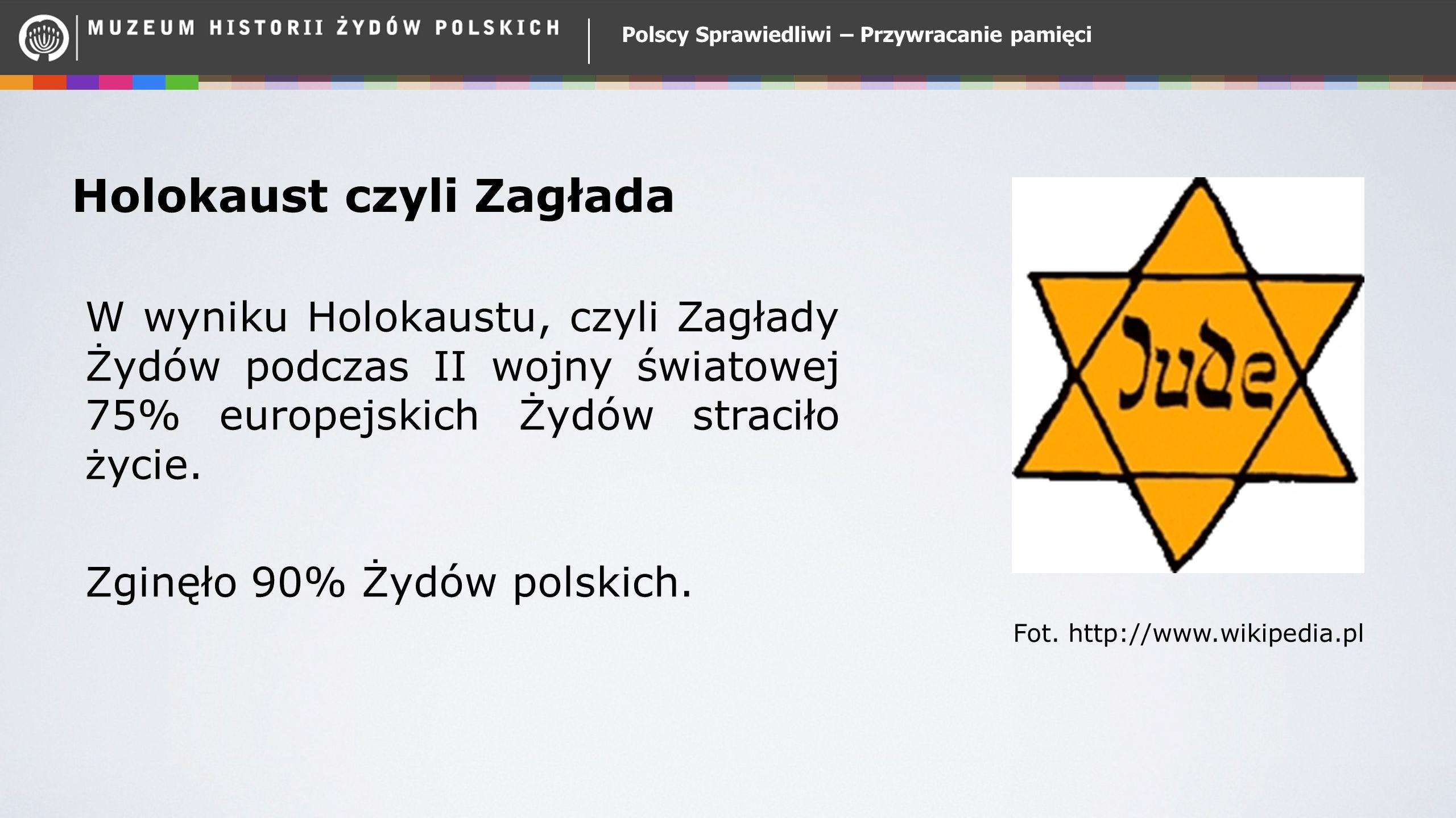 Polscy Sprawiedliwi – Przywracanie pamięci Holokaust czyli Zagłada W wyniku Holokaustu, czyli Zagłady Żydów podczas II wojny światowej 75% europejskich Żydów straciło życie.