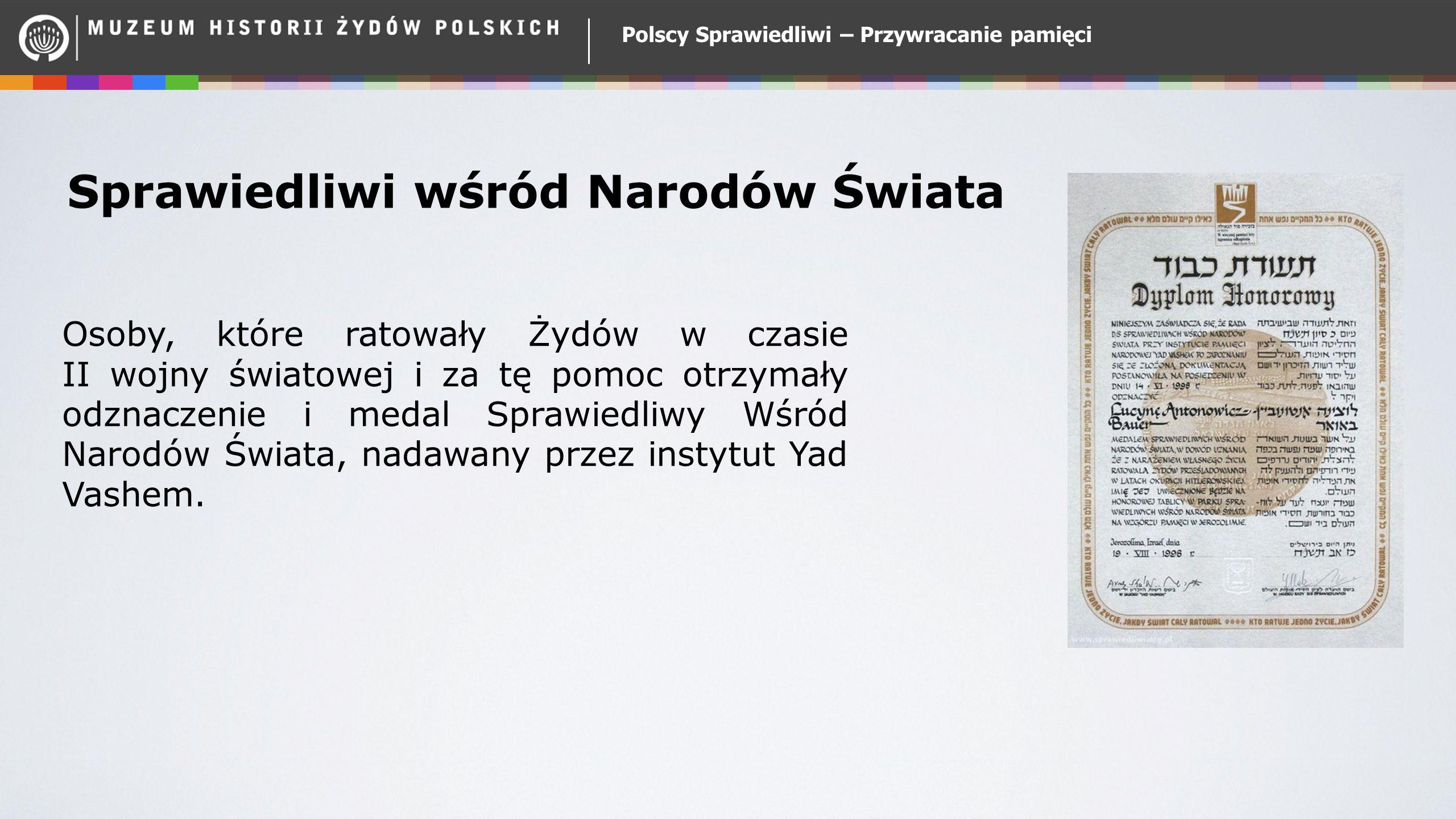 Polscy Sprawiedliwi – Przywracanie pamięci Sprawiedliwi wśród Narodów Świata Osoby, które ratowały Żydów w czasie II wojny światowej i za tę pomoc otr