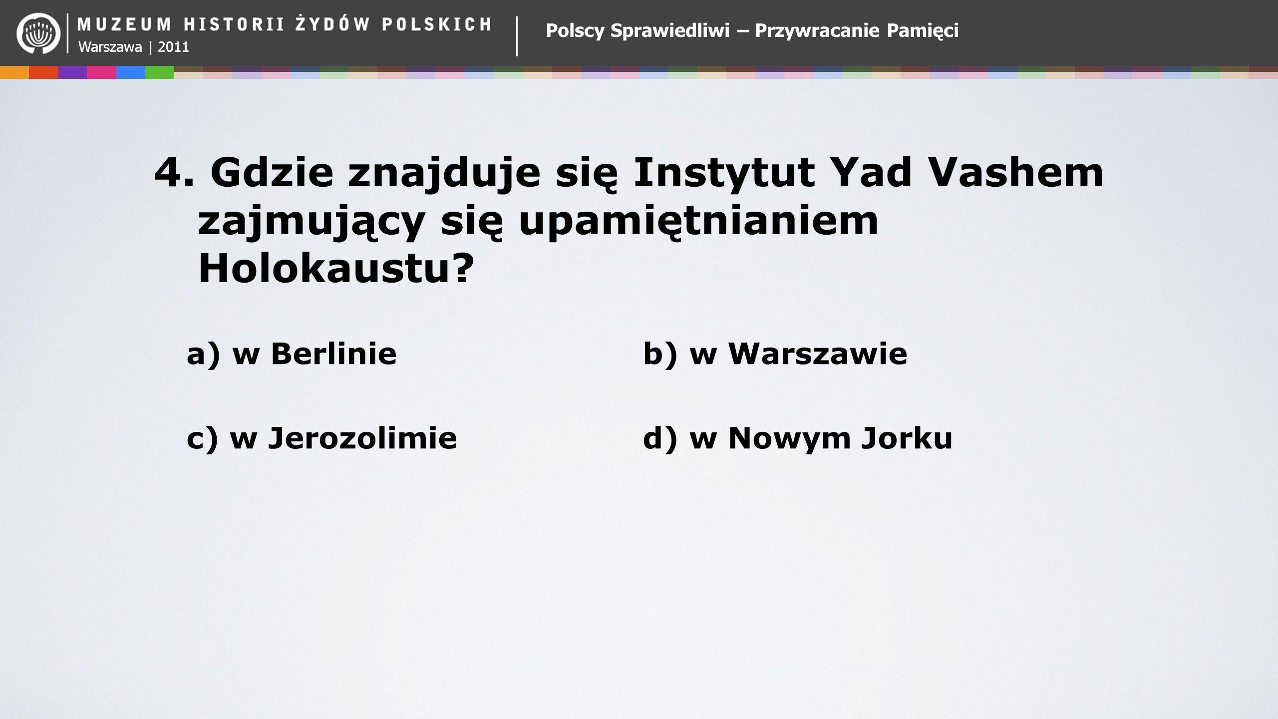 Warszawa | 2011 Polscy Sprawiedliwi – Przywracanie Pamięci 4. Gdzie znajduje się Instytut Yad Vashem zajmujący się upamiętnianiem Holokaustu? a) w Ber