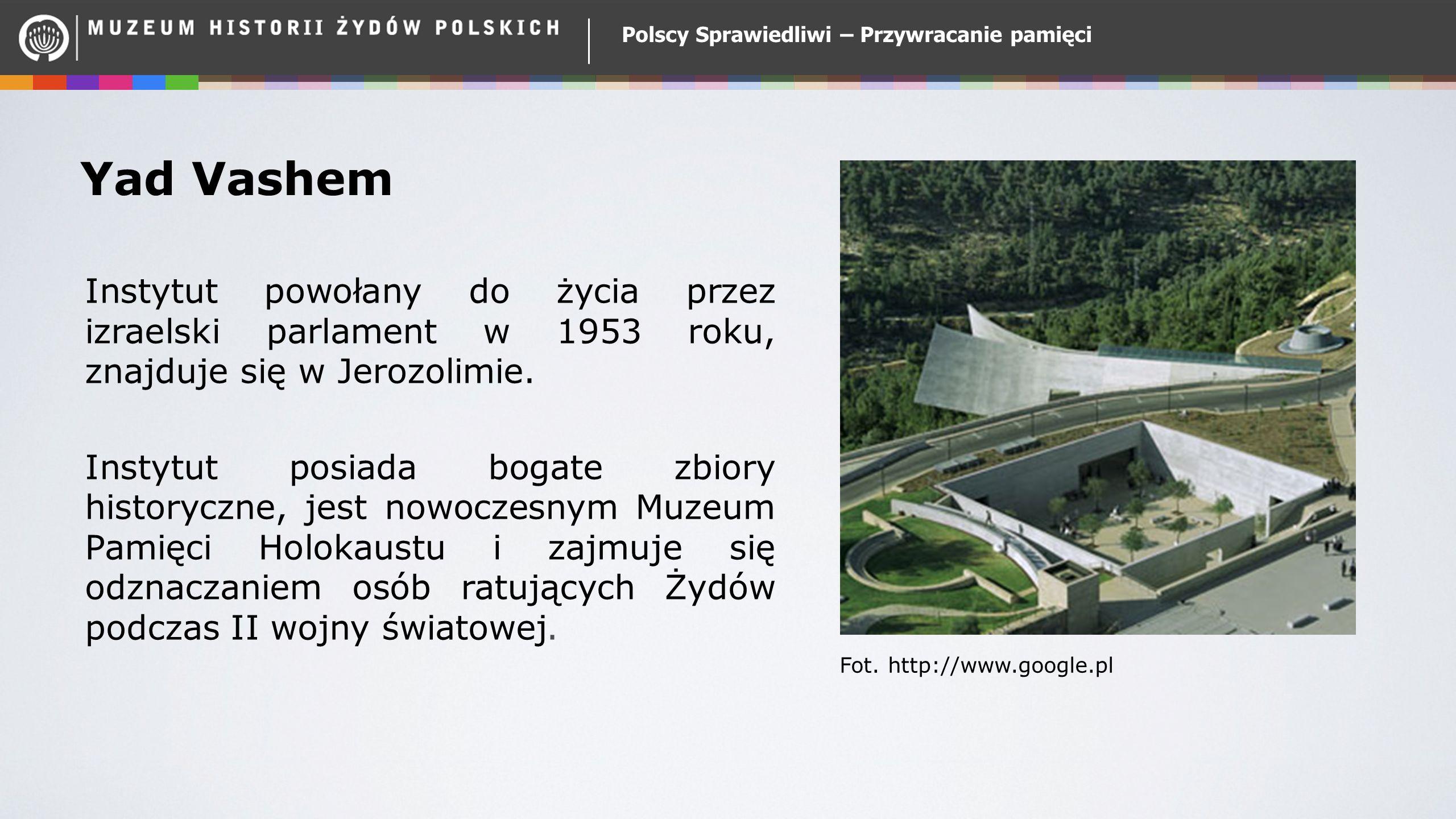 Polscy Sprawiedliwi – Przywracanie pamięci Yad Vashem Instytut powołany do życia przez izraelski parlament w 1953 roku, znajduje się w Jerozolimie. In