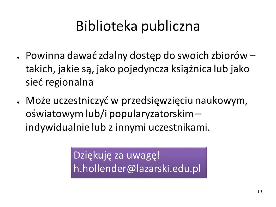 Biblioteka publiczna ● Powinna dawać zdalny dostęp do swoich zbiorów – takich, jakie są, jako pojedyncza książnica lub jako sieć regionalna ● Może uczestniczyć w przedsięwzięciu naukowym, oświatowym lub/i popularyzatorskim – indywidualnie lub z innymi uczestnikami.