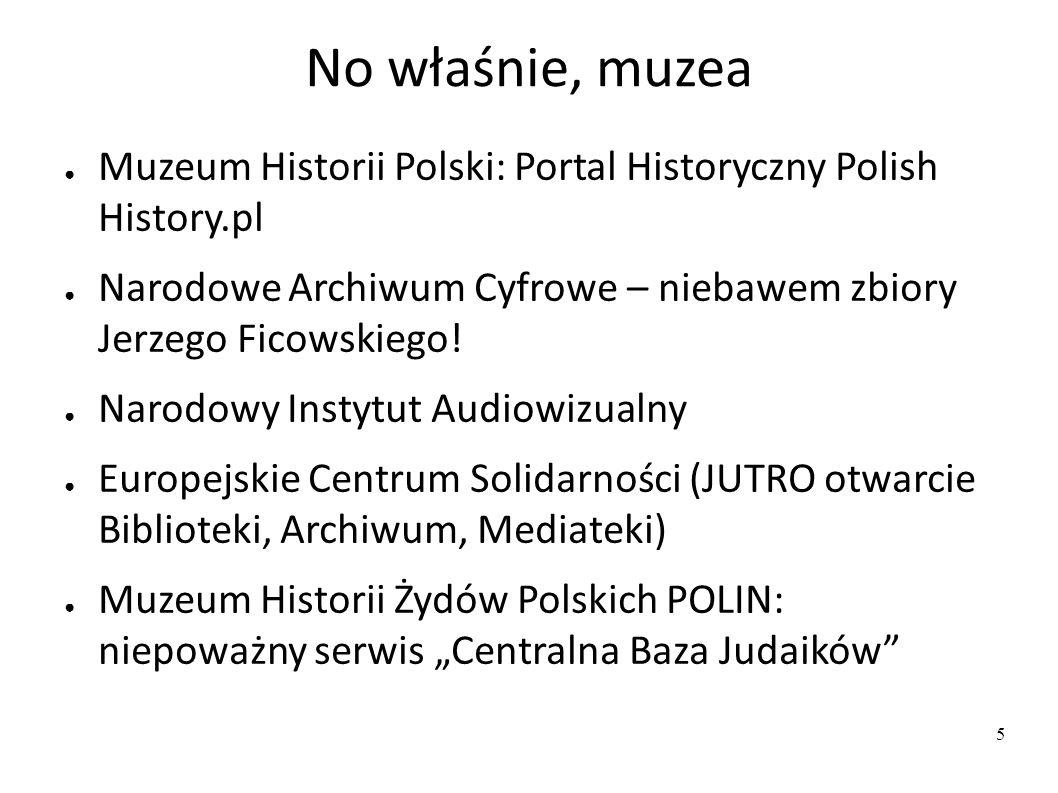 No właśnie, muzea ● Muzeum Historii Polski: Portal Historyczny Polish History.pl ● Narodowe Archiwum Cyfrowe – niebawem zbiory Jerzego Ficowskiego.