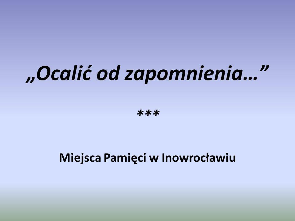"""""""Ocalić od zapomnienia… *** Miejsca Pamięci w Inowrocławiu"""