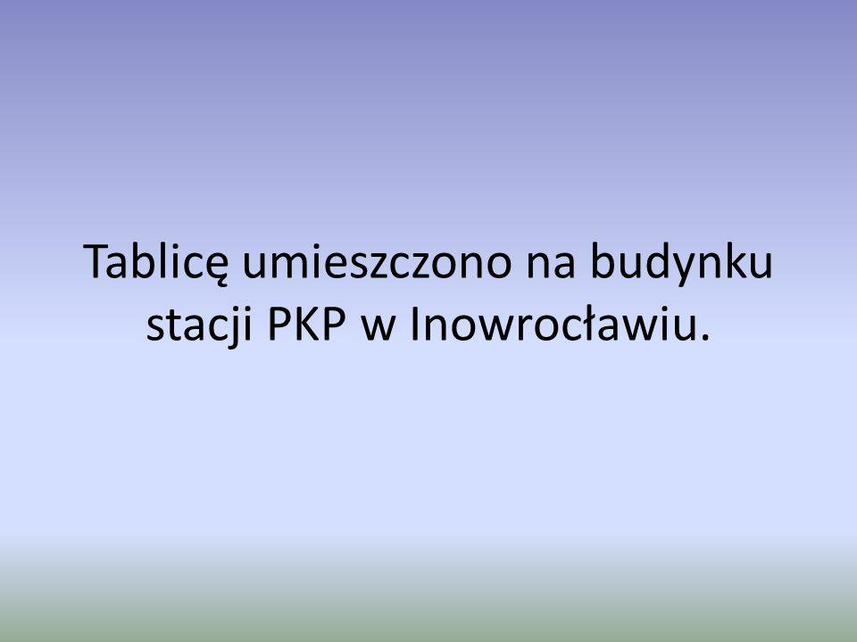 Tablicę umieszczono na budynku stacji PKP w Inowrocławiu.