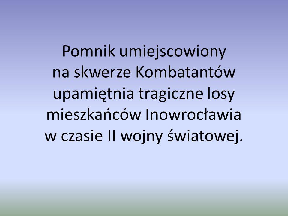 Pomnik umiejscowiony na skwerze Kombatantów upamiętnia tragiczne losy mieszkańców Inowrocławia w czasie II wojny światowej.